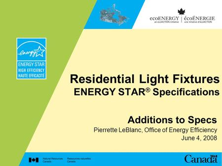 Residential Light Fixtures ENERGY STAR ® Specifications Additions to Specs Pierrette LeBlanc, Office of Energy Efficiency June 4, 2008.