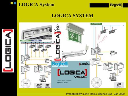 Presented by: Lenzi Marco, Beghelli Spa - Jan 2009 LOGICA System LOGICA SYSTEM.