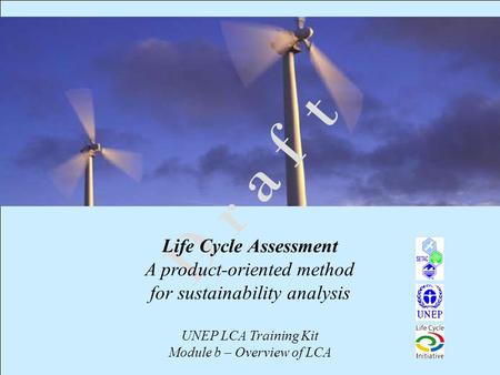 1 D r a f t Life Cycle Assessment A product-oriented method for sustainability analysis UNEP LCA Training Kit Module b – Overview of LCA.