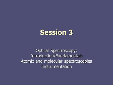 Session 3 Optical Spectroscopy: Introduction/Fundamentals