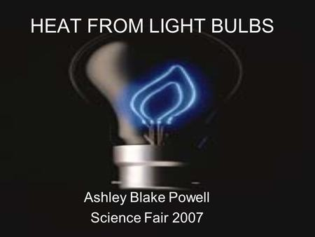 HEAT FROM LIGHT BULBS Ashley Blake Powell Science Fair 2007.