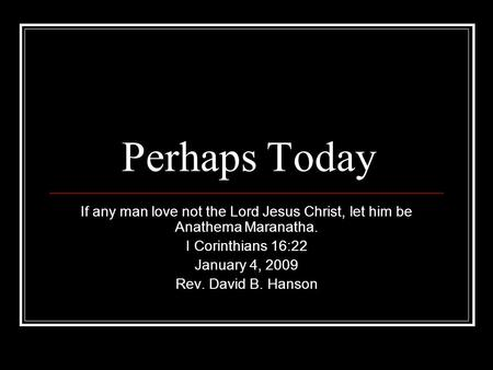Perhaps Today If any man love not the Lord Jesus Christ, let him be Anathema Maranatha. I Corinthians 16:22 January 4, 2009 Rev. David B. Hanson.