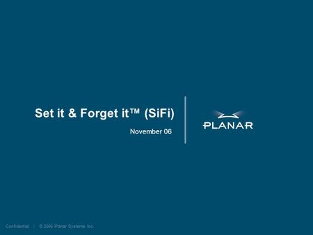 Confidential | © 2006 Planar Systems, Inc. Set it & Forget it (SiFi) November 06.