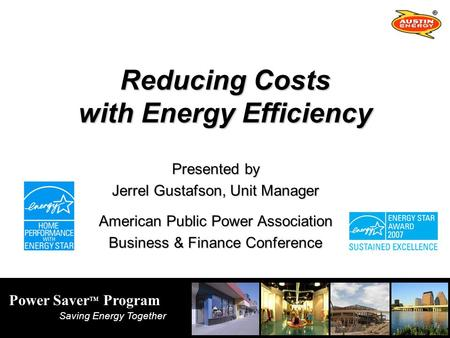 Power Saver TM Program Saving Energy Together Reducing Costs with Energy Efficiency Presented by Jerrel Gustafson, Unit Manager American Public Power Association.