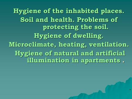 Hygiene of the inhabited places. Soil and health. Problems of protecting the soil. Hygiene of dwelling. Microclimate, heating, ventilation. Hygiene of.