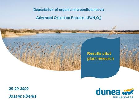Degradation of organic micropollutants via Advanced Oxidation Process (UV/H 2 O 2 ) 25-09-2009 Josanne Derks Results pilot plant research.
