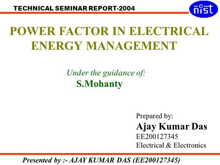 TECHNICAL SEMINAR REPORT-2004 Presented by :- AJAY KUMAR DAS (EE200127345) POWER FACTOR IN ELECTRICAL ENERGY MANAGEMENT Prepared by: Ajay Kumar Das EE200127345.