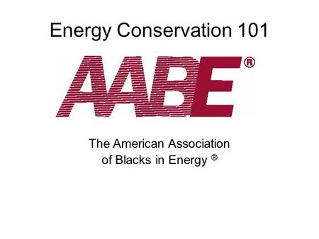 Energy Conservation 101 The American Association of Blacks in Energy ®