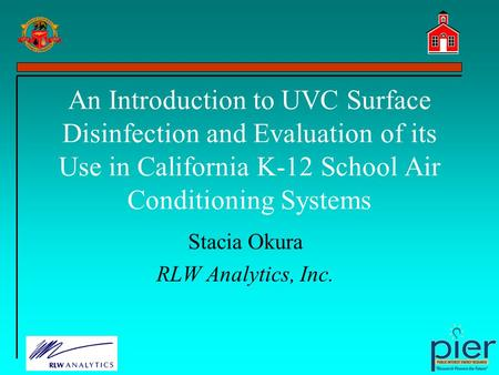 An Introduction to UVC Surface Disinfection and Evaluation of its Use in California K-12 School Air Conditioning Systems Stacia Okura RLW Analytics, Inc.