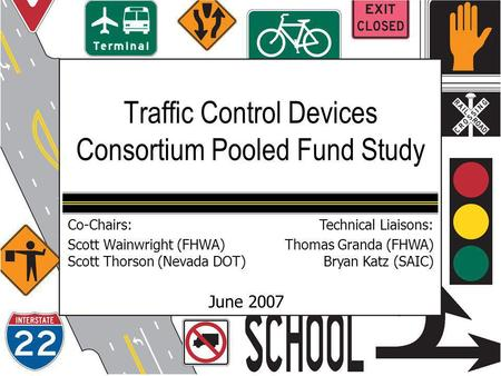 Traffic Control Devices Consortium Pooled Fund Study June 2007 Co-Chairs: Scott Wainwright (FHWA) Scott Thorson (Nevada DOT) Technical Liaisons: Thomas.