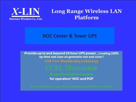 Long Range Wireless LAN Platform X-LIN Hotware Wireless Co., Ltd. NOC Center & Tower UPS Provide up to and beyond 24 hour UPS power, Creating 100% up-time.
