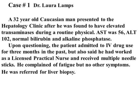 Case # 1 Dr. Laura Lamps A 32 year old Caucasian man presented to the Hepatology Clinic after he was found to have elevated transaminases during a routine.