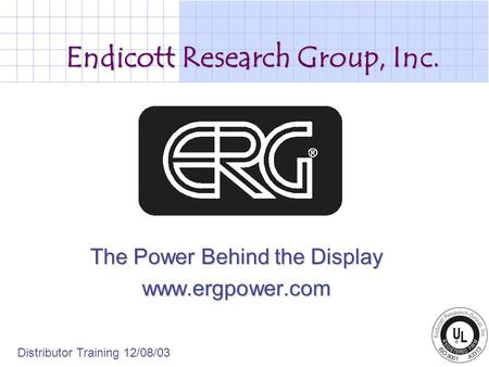 Endicott Research Group, Inc. The Power Behind the Display www.ergpower.com Distributor Training 12/08/03.