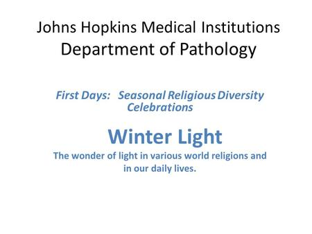 Johns Hopkins Medical Institutions Department of Pathology First Days: Seasonal Religious Diversity Celebrations Winter Light The wonder of light in various.