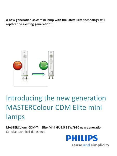 Introducing the new generation MASTERColour CDM Elite mini lamps MASTERColour CDM-Tm Elite Mini GU6.5 35W/930 new generation Concise technical datasheet.