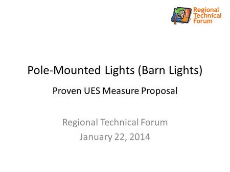 Pole-Mounted Lights (Barn Lights) Proven UES Measure Proposal Regional Technical Forum January 22, 2014.