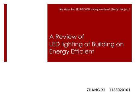Review for SENV7700 Independent Study Project A Review of LED lighting of Building on Energy Efficient ZHANG XI 1155020101.