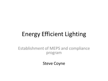 Energy Efficient Lighting Establishment of MEPS and compliance program Steve Coyne.