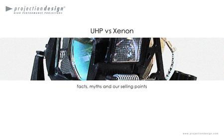 High performance projectorsDesigned and manufactured in Fredrikstad Norway UHP vs Xenon facts, myths and our selling points UHP vs Xenon.
