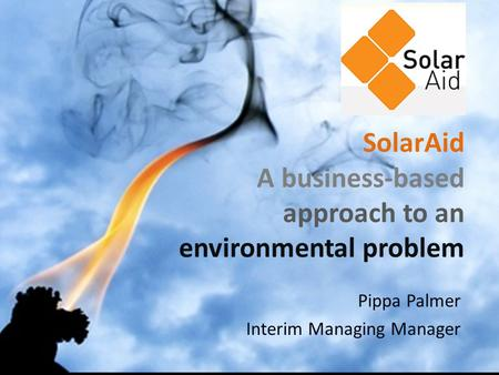 SolarAid A business-based approach to an environmental problem Pippa Palmer Interim Managing Manager.