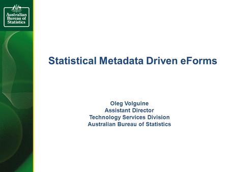 Statistical Metadata Driven eForms Oleg Volguine Assistant Director Technology Services Division Australian Bureau of Statistics.