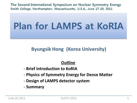Plan for LAMPS at KoRIA Byungsik Hong (Korea University) June 19, 20111NuSYM 2011 Outline - Brief introduction to KoRIA - Physics of Symmetry Energy for.
