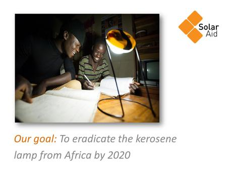 Our goal: To eradicate the kerosene lamp from Africa by 2020.