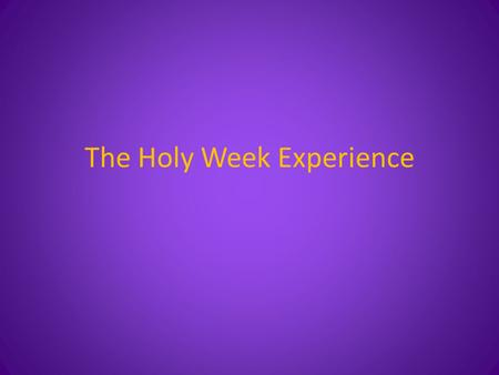 The Holy Week Experience. Holy Week Saturday of Lazarus Palm Sunday (Palm Sunday Evening) (Holy Monday Evening) (Holy Tuesday Evening) Interlude – Holy.