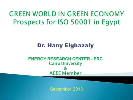 Dr. Hany Elghazaly ENERGY RESEARCH CENTER - ERC Cairo University & AEEE Member September 2013.