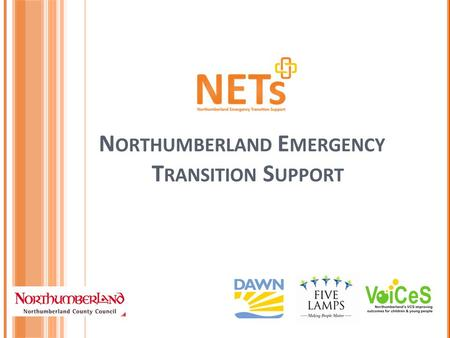 N ORTHUMBERLAND E MERGENCY T RANSITION S UPPORT. W ELCOME From 1 April 2013, Dawn Advice will be working in partnership with Five Lamps and Voices Northumberland.
