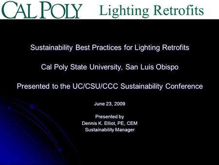 Sustainability Best Practices for Lighting Retrofits Cal Poly State University, San Luis Obispo Presented to the UC/CSU/CCC Sustainability Conference June.
