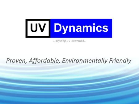 Proven, Affordable, Environmentally Friendly …defining UV innovation…