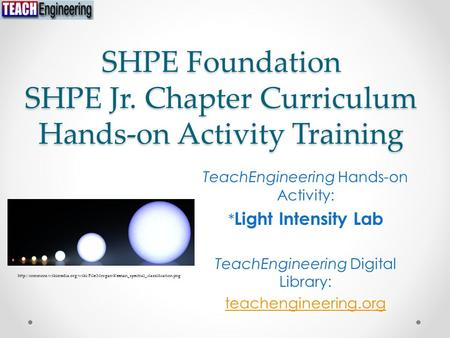 SHPE Foundation SHPE Jr. Chapter Curriculum Hands-on Activity Training TeachEngineering Hands-on Activity: * Light Intensity Lab TeachEngineering Digital.