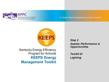 J.B. Speed School of Engineering University of Louisville KEEPS Energy Management Toolkit Step 2: Assess Performance & Opportunities Toolkit 2F: Lighting.