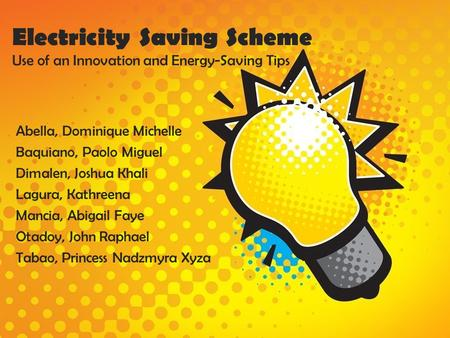 Electricity Saving Scheme Use of an Innovation and Energy-Saving Tips Abella, Dominique Michelle Baquiano, Paolo Miguel Dimalen, Joshua Khali Lagura, Kathreena.
