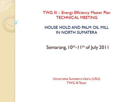 TWG III – Energy Efficiency Master Plan TECHNICAL MEETING HOUSE HOLD AND PALM OIL MILL IN NORTH SUMATERA Semarang, 10 th -11 th of July 2011 Universitas.