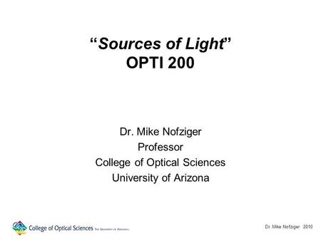 Sources of Light OPTI 200 Dr. Mike Nofziger Professor College of Optical Sciences University of Arizona Dr. Mike Nofziger 2010.