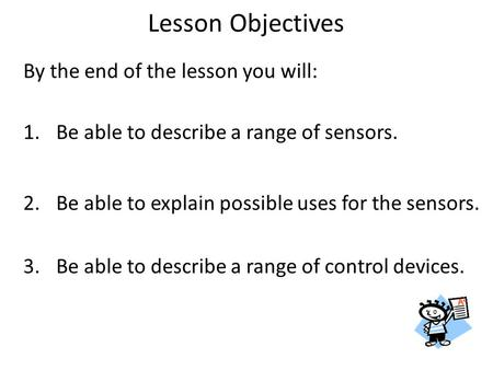 By the end of the lesson you will: 1.Be able to describe a range of sensors. 2.Be able to explain possible uses for the sensors. 3.Be able to describe.