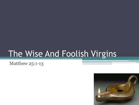 The Wise And Foolish Virgins Matthew 25:1-13. The Parables of Jesus Then shall the kingdom of heaven be likened unto ten virgins, who took their lamps,
