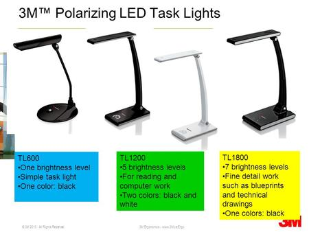 © 3M 2010. All Rights Reserved. 3M Ergonomics - www.3M.ca/Ergo 3M Polarizing LED Task Lights TL600 One brightness level Simple task light One color: black.