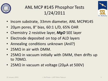 ANL MCP #145 Phosphor Tests 1/24/2011 Incom substrate, 33mm diameter, ANL MCP#145 20µm pores, 8° bias, 60:1 L/D, 65% OAR Chemistry 2 resistive layer, MgO.