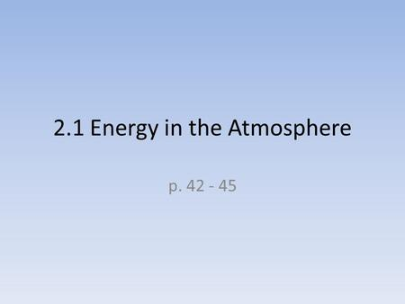 2.1 Energy in the Atmosphere p. 42 - 45. Guide for Reading In what form does energy from the sun travel to Earth? What happens to energy from the sun.