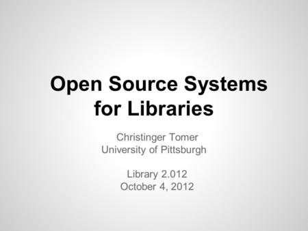 Open Source Systems for Libraries Christinger Tomer University of Pittsburgh Library 2.012 October 4, 2012.
