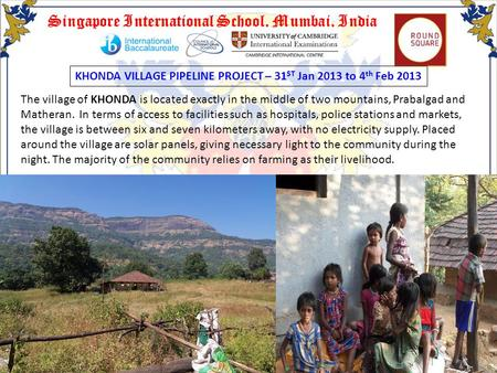 Singapore International School, Mumbai, India KHONDA VILLAGE PIPELINE PROJECT – 31 ST Jan 2013 to 4 th Feb 2013 The village of KHONDA is located exactly.