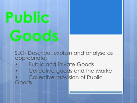 Public Goods SLO- Describe, explain and analyse as appropriate;