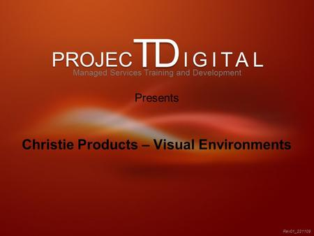 PROJEC IGITAL TD Christie Products – Visual Environments Rev01_221109 Managed Services Training and Development Presents.