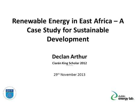 Renewable Energy in East Africa – A Case Study for Sustainable Development Declan Arthur Ciarán King Scholar 2012 You Supervisors Names Here 29 th November.