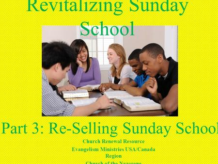 Revitalizing Sunday School Part 3: Re-Selling Sunday School Church Renewal Resource Evangelism Ministries USA/Canada Region Church of the Nazarene.