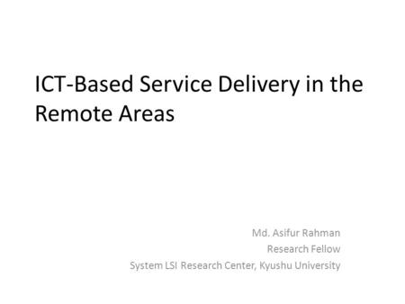 ICT-Based Service Delivery in the Remote Areas Md. Asifur Rahman Research Fellow System LSI Research Center, Kyushu University.
