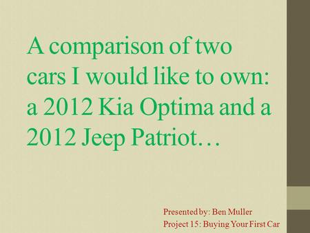 A comparison of two cars I would like to own: a 2012 Kia Optima and a 2012 Jeep Patriot… Presented by: Ben Muller Project 15: Buying Your First Car.